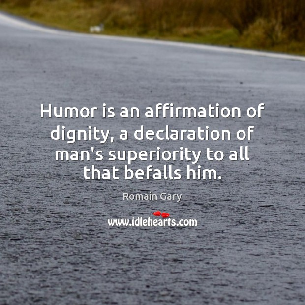 Humor is an affirmation of dignity, a declaration of man's superiority to Humor Quotes Image