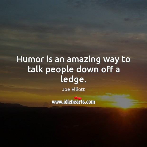 Humor is an amazing way to talk people down off a ledge. Joe Elliott Picture Quote