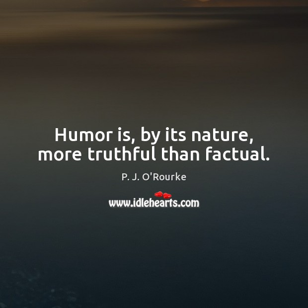 Humor is, by its nature, more truthful than factual. Humor Quotes Image