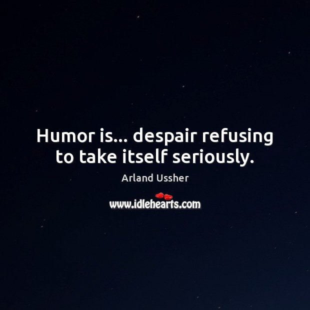Humor is… despair refusing to take itself seriously. Humor Quotes Image