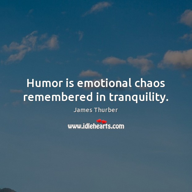 Humor is emotional chaos remembered in tranquility. James Thurber Picture Quote