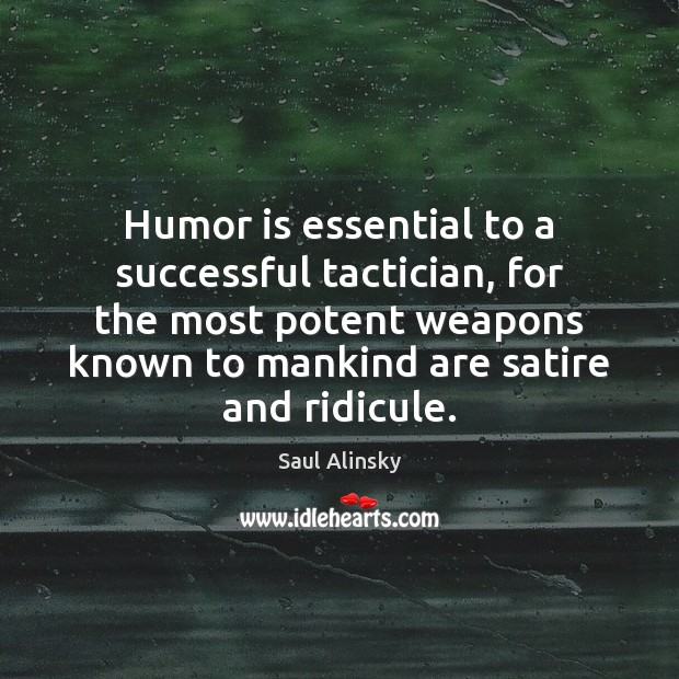 Humor is essential to a successful tactician, for the most potent weapons Saul Alinsky Picture Quote