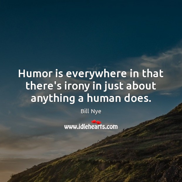 Humor is everywhere in that there's irony in just about anything a human does. Bill Nye Picture Quote