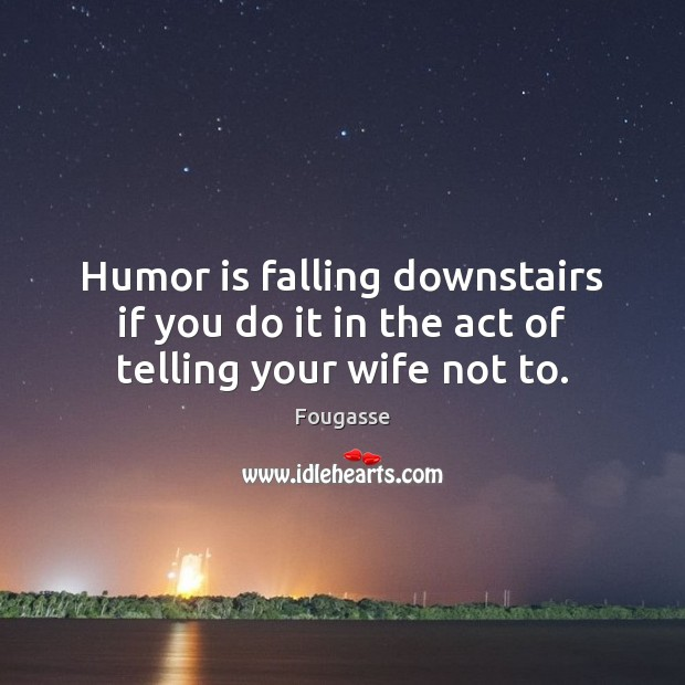 Humor is falling downstairs if you do it in the act of telling your wife not to. Humor Quotes Image
