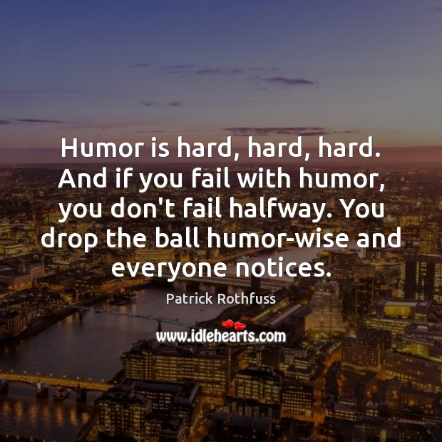 Humor is hard, hard, hard. And if you fail with humor, you Patrick Rothfuss Picture Quote