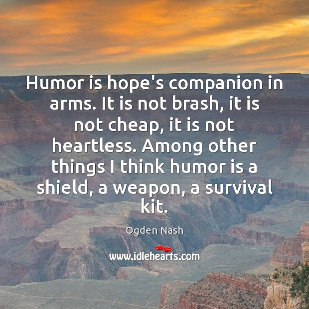 Humor is hope's companion in arms. It is not brash, it is Ogden Nash Picture Quote