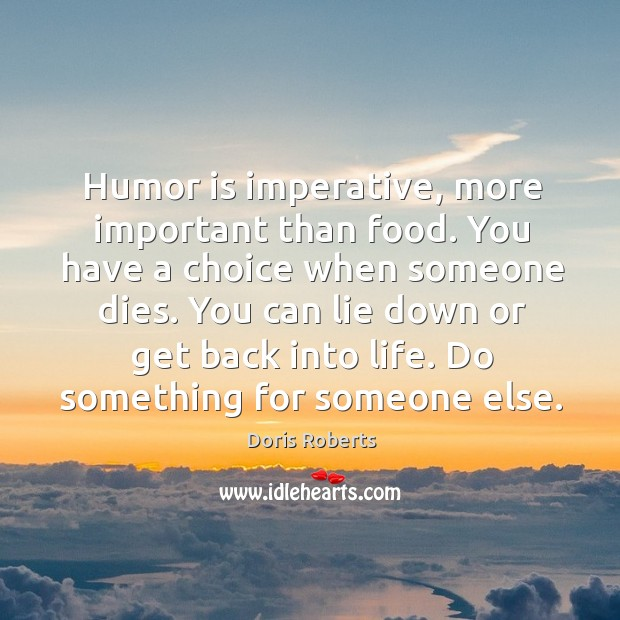 Humor is imperative, more important than food. You have a choice when someone dies. Image