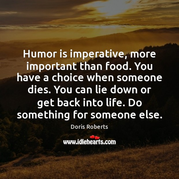 Humor is imperative, more important than food. You have a choice when Humor Quotes Image