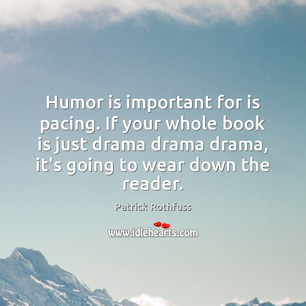 Humor is important for is pacing. If your whole book is just Image
