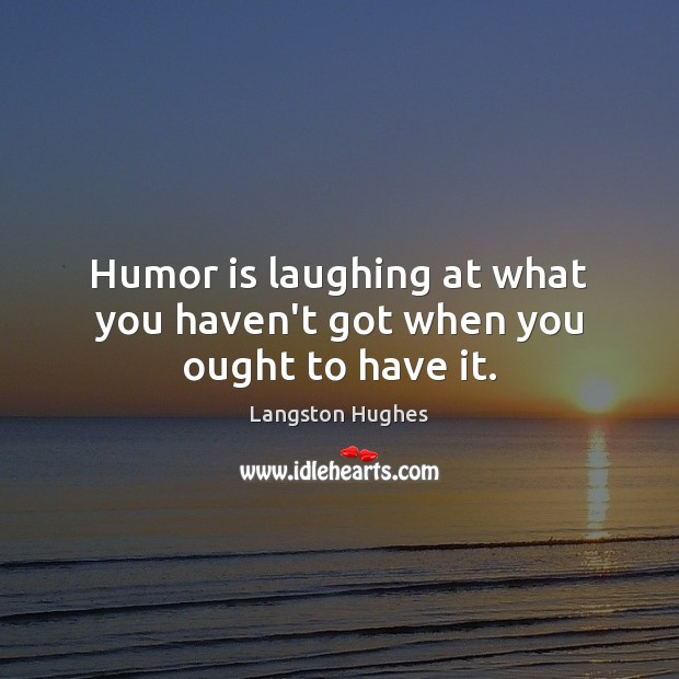 Humor is laughing at what you haven't got when you ought to have it. Humor Quotes Image