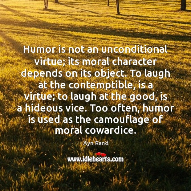 Humor is not an unconditional virtue; its moral character depends on its Ayn Rand Picture Quote