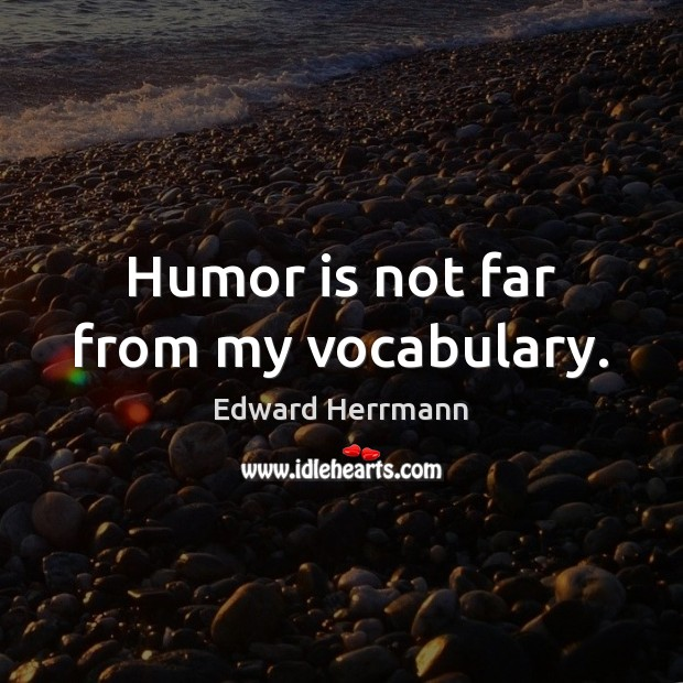 Humor is not far from my vocabulary. Humor Quotes Image