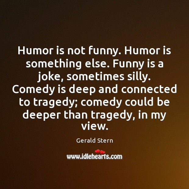 Humor is not funny. Humor is something else. Funny is a joke, Image