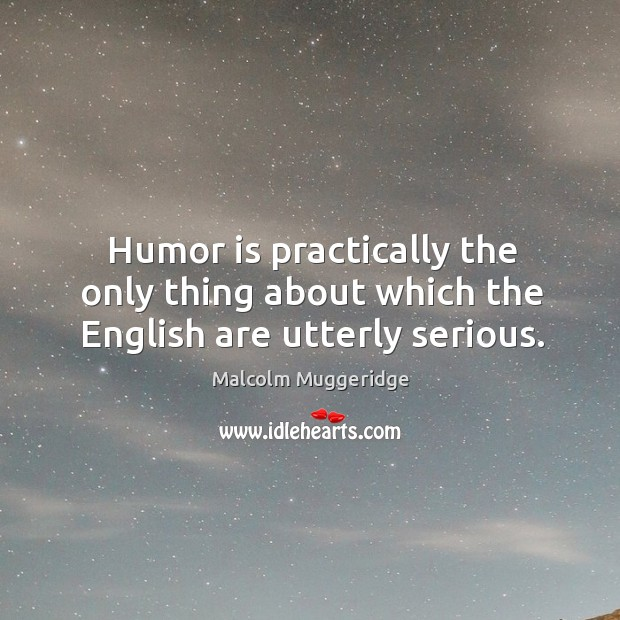 Humor is practically the only thing about which the English are utterly serious. Image