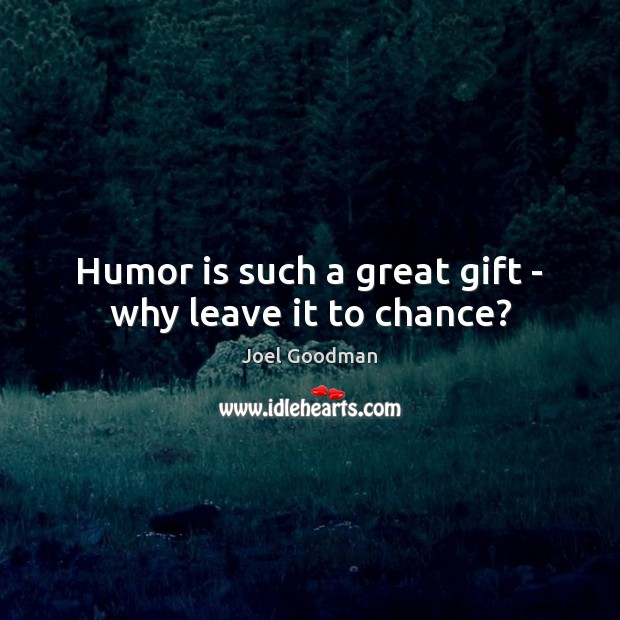 Humor is such a great gift – why leave it to chance? Joel Goodman Picture Quote