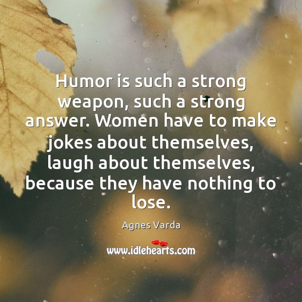 Humor is such a strong weapon, such a strong answer. Women have Image
