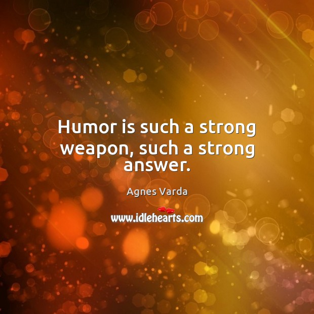 Humor is such a strong weapon, such a strong answer. Image
