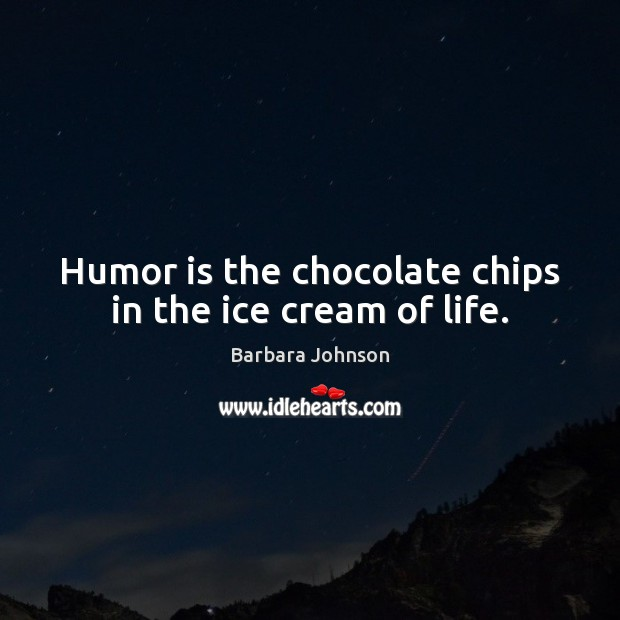 Humor is the chocolate chips in the ice cream of life. Barbara Johnson Picture Quote