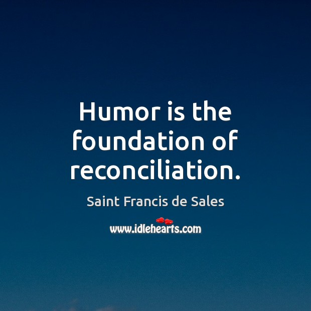 Humor is the foundation of reconciliation. Saint Francis de Sales Picture Quote