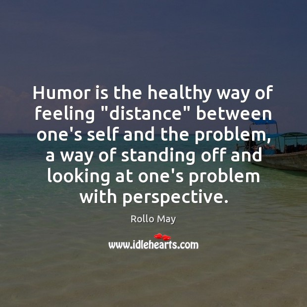 "Humor is the healthy way of feeling ""distance"" between one's self and Rollo May Picture Quote"