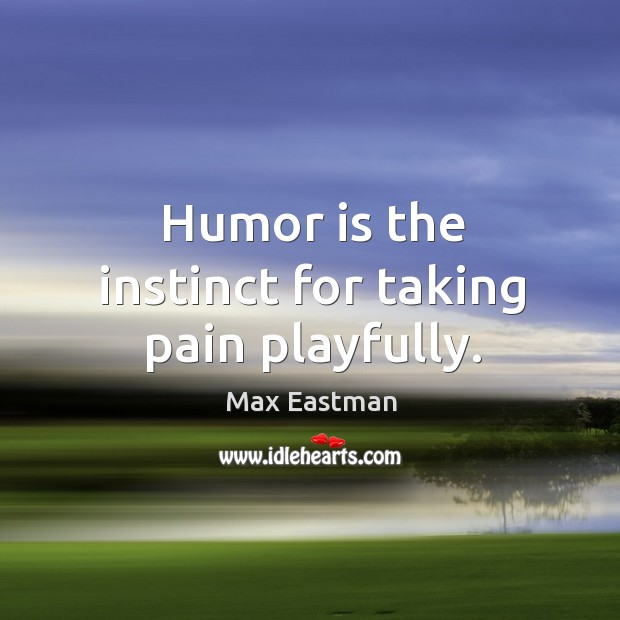 Humor is the instinct for taking pain playfully. Image