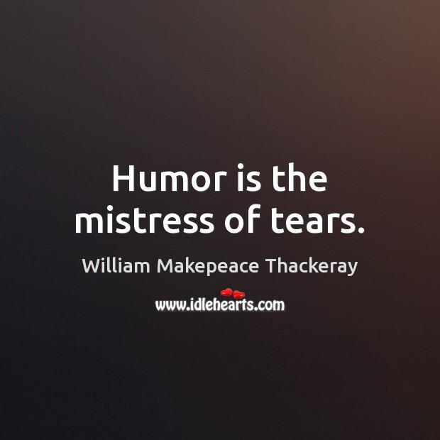Humor is the mistress of tears. William Makepeace Thackeray Picture Quote