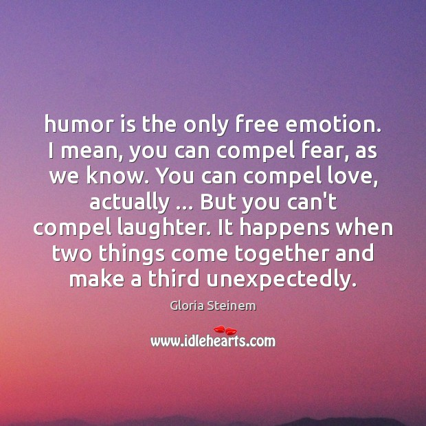 Humor is the only free emotion. I mean, you can compel fear, Gloria Steinem Picture Quote
