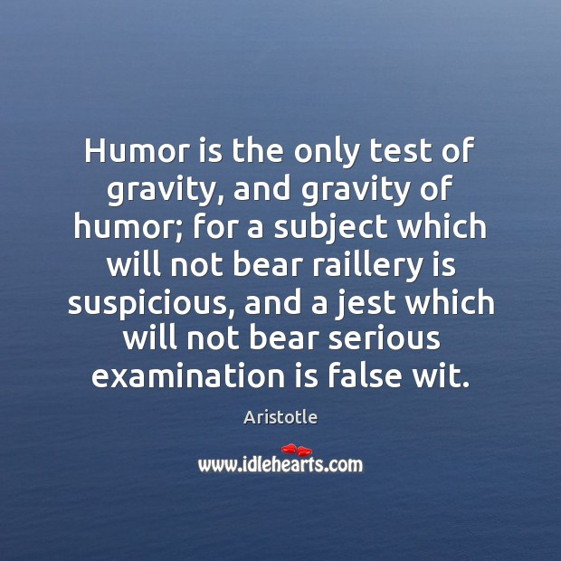 Image, Humor is the only test of gravity, and gravity of humor; for