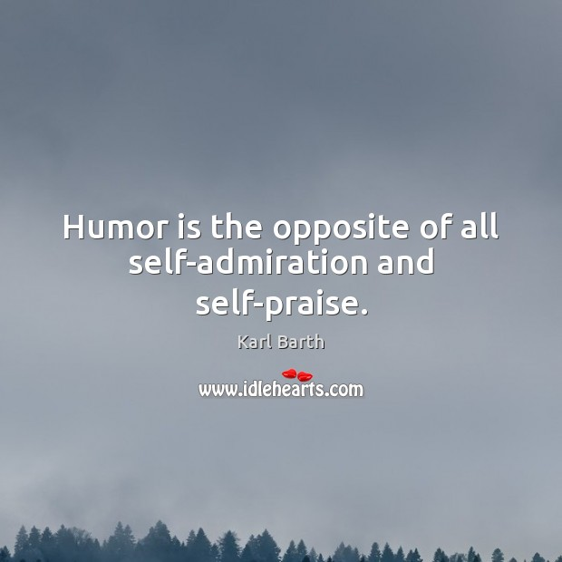 Humor is the opposite of all self-admiration and self-praise. Karl Barth Picture Quote