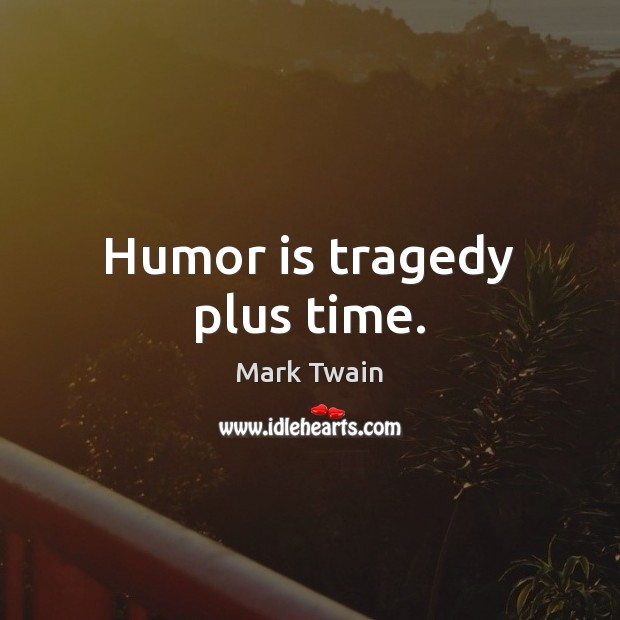 Image, Humor is tragedy plus time.
