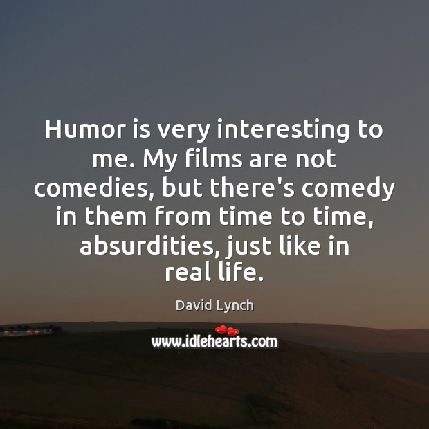 Image, Humor is very interesting to me. My films are not comedies, but