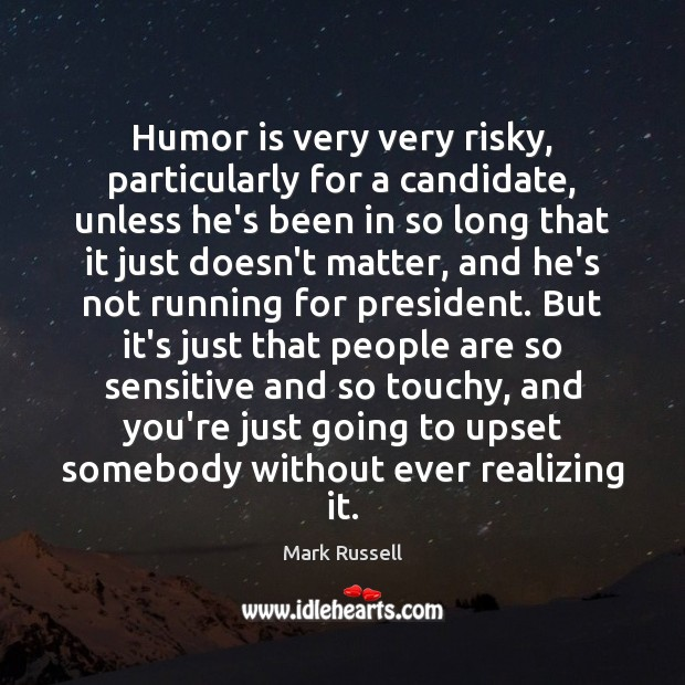 Humor is very very risky, particularly for a candidate, unless he's been Humor Quotes Image