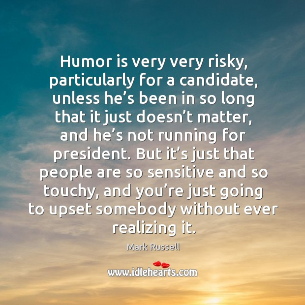Humor is very very risky, particularly for a candidate Image