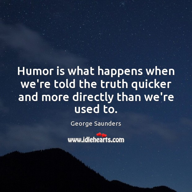 Humor is what happens when we're told the truth quicker and more George Saunders Picture Quote