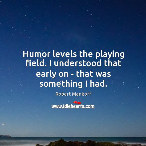 Humor levels the playing field. I understood that early on – that was something I had. Robert Mankoff Picture Quote