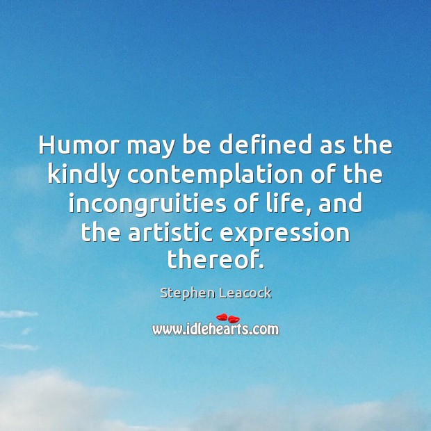 Humor may be defined as the kindly contemplation of the incongruities of Stephen Leacock Picture Quote