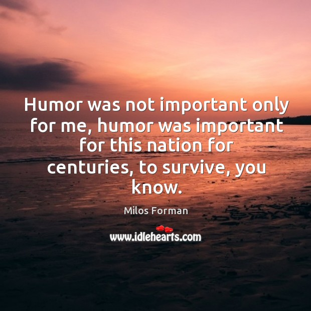 Humor was not important only for me, humor was important for this nation for centuries, to survive, you know. Milos Forman Picture Quote