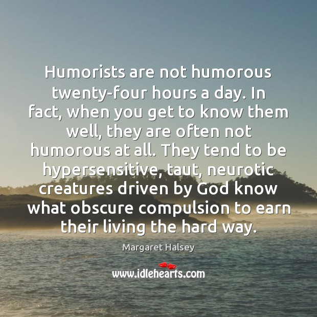 Humorists are not humorous twenty-four hours a day. In fact, when you Margaret Halsey Picture Quote