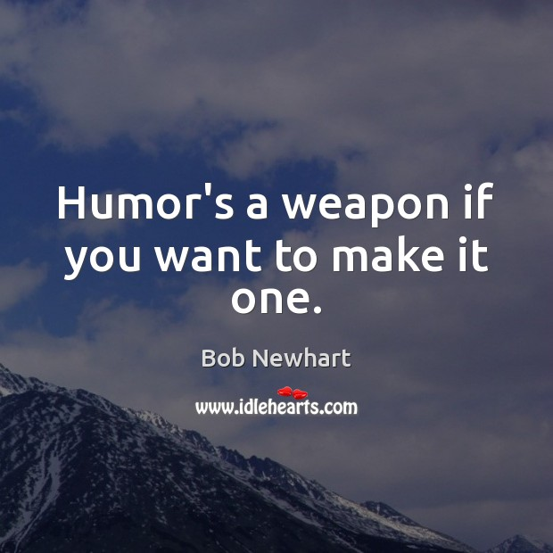 Humor's a weapon if you want to make it one. Bob Newhart Picture Quote