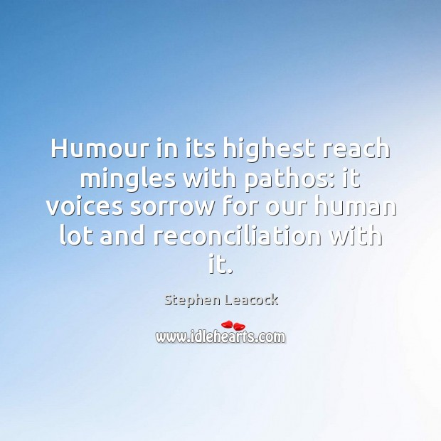 Humour in its highest reach mingles with pathos: it voices sorrow for Stephen Leacock Picture Quote