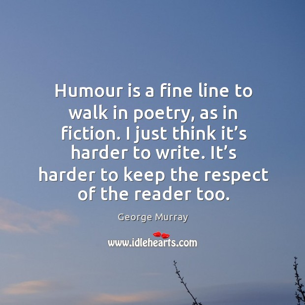 Humour is a fine line to walk in poetry, as in fiction. George Murray Picture Quote