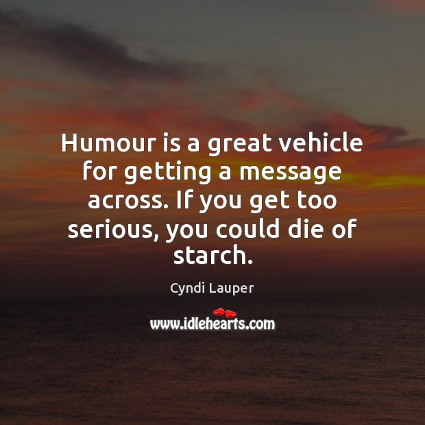 Humour is a great vehicle for getting a message across. If you Cyndi Lauper Picture Quote