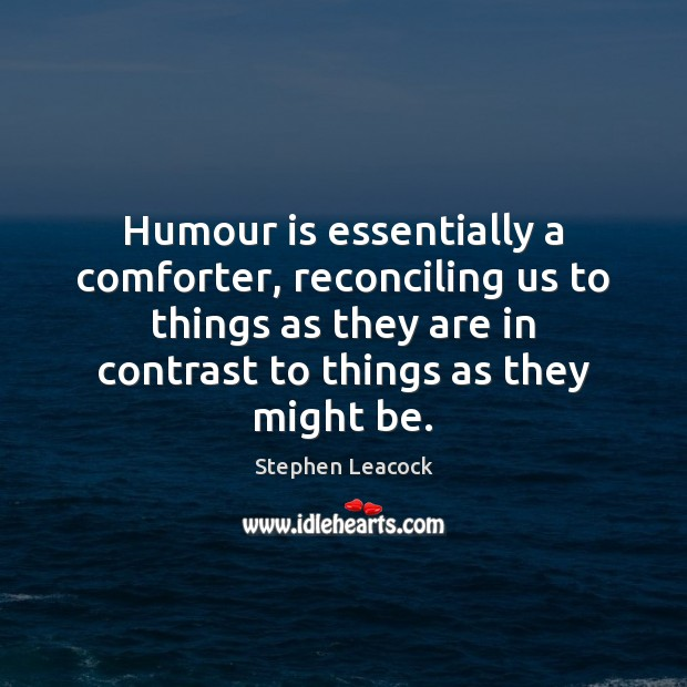 Humour is essentially a comforter, reconciling us to things as they are Stephen Leacock Picture Quote
