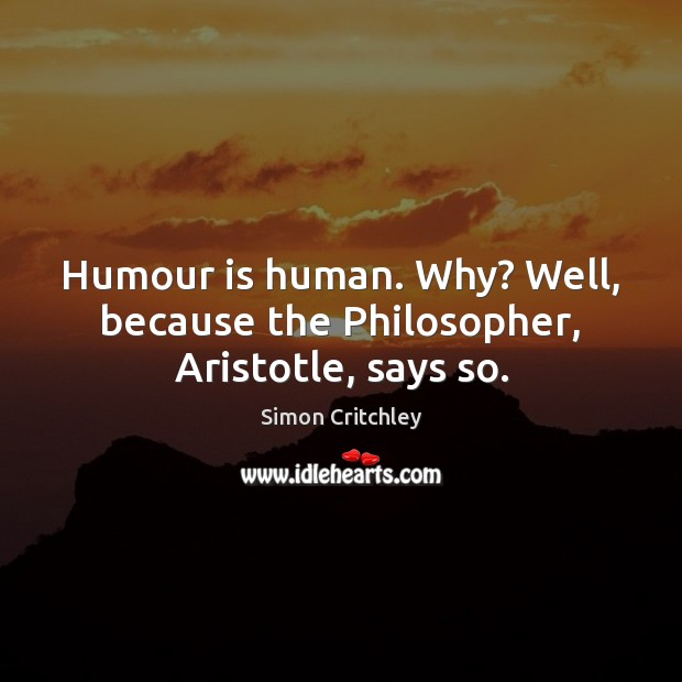 Image, Humour is human. Why? Well, because the Philosopher, Aristotle, says so.