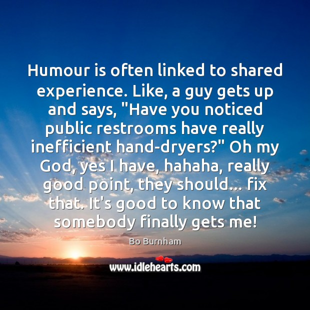 Humour is often linked to shared experience. Like, a guy gets up Bo Burnham Picture Quote