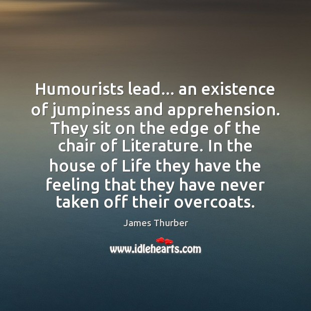 Humourists lead… an existence of jumpiness and apprehension. They sit on the James Thurber Picture Quote