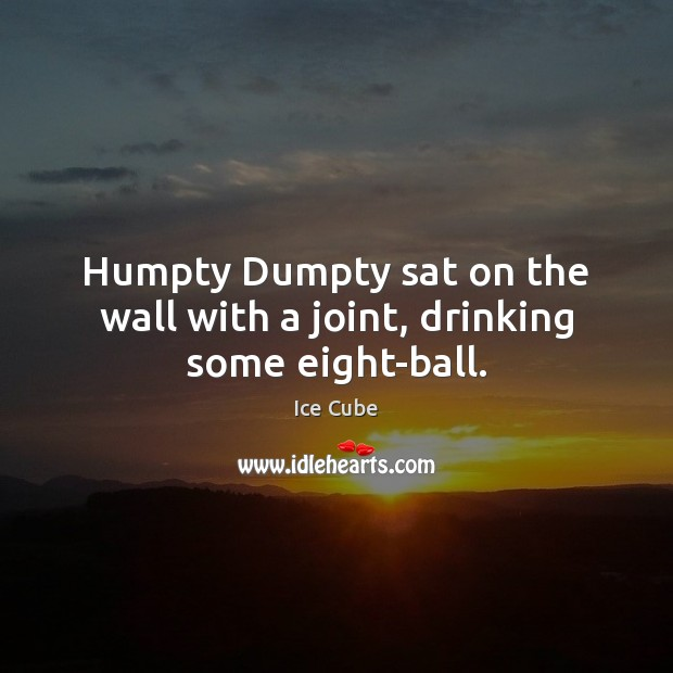 Humpty Dumpty sat on the wall with a joint, drinking some eight-ball. Image