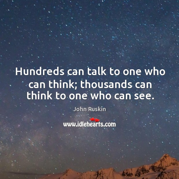 Image, Hundreds can talk to one who can think; thousands can think to one who can see.
