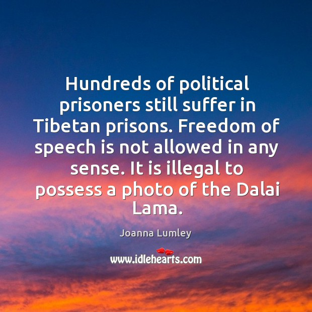 Hundreds of political prisoners still suffer in tibetan prisons. Freedom of speech is not allowed in any sense. Joanna Lumley Picture Quote