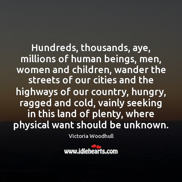 Hundreds, thousands, aye, millions of human beings, men, women and children, wander Victoria Woodhull Picture Quote